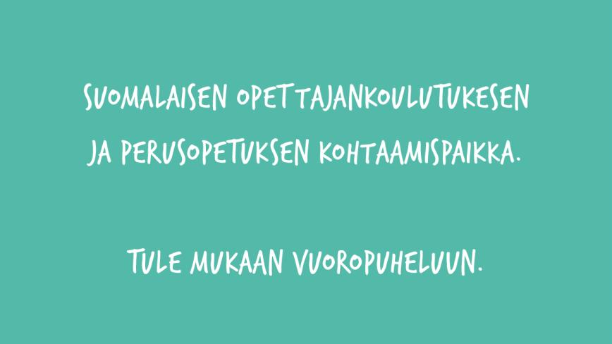 Suomalaisen opettajankoulutuksen ja perusopetuksen kohtaamispaikka. Tule mukaan vuoropuheluun.